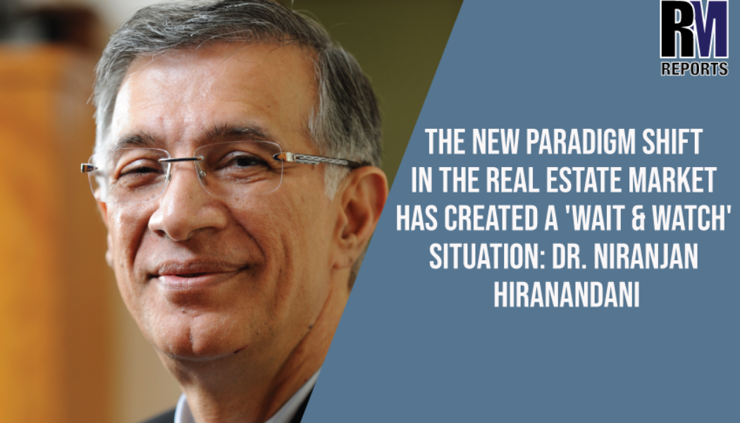 The new paradigm shift in the real estate market has created a 'Wait & Watch' situation: Dr. Niranjan Hiranandani