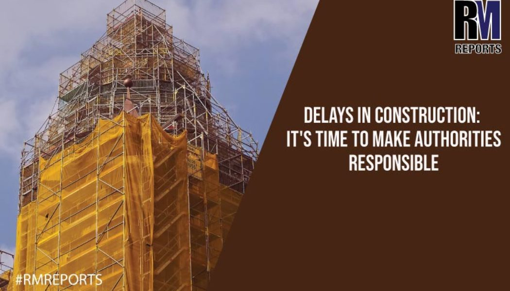 Delays in construction: It's time to make authorities responsible